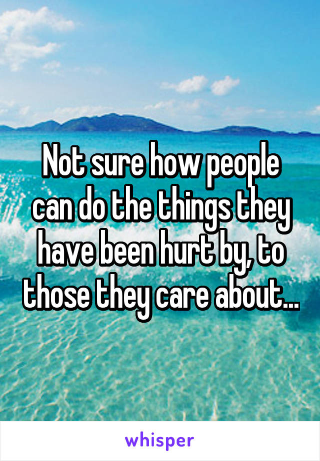 Not sure how people can do the things they have been hurt by, to those they care about...