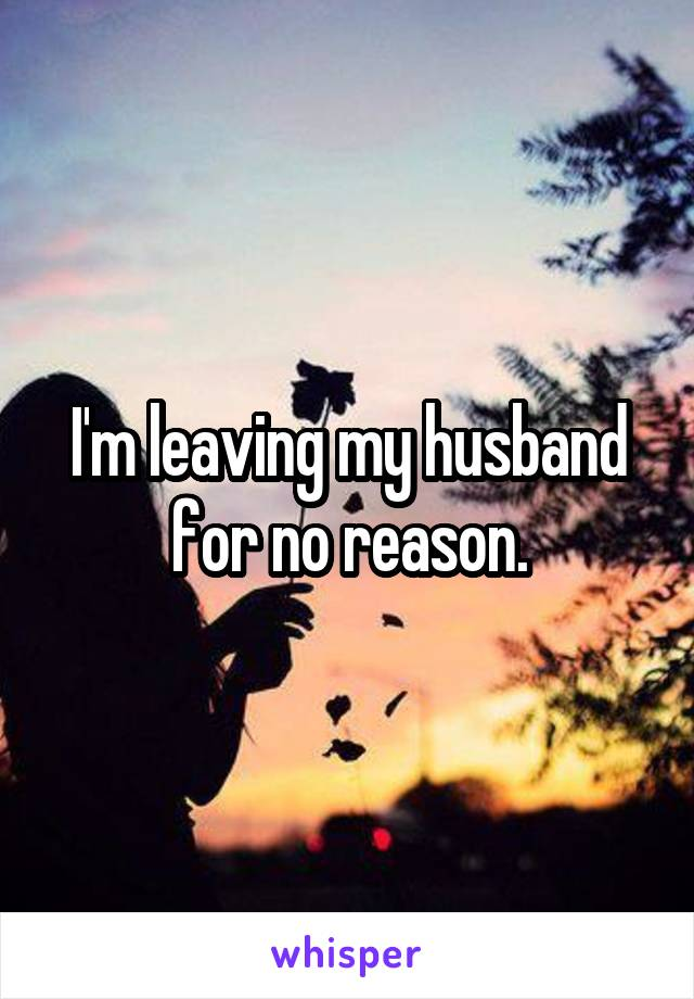 I'm leaving my husband for no reason.