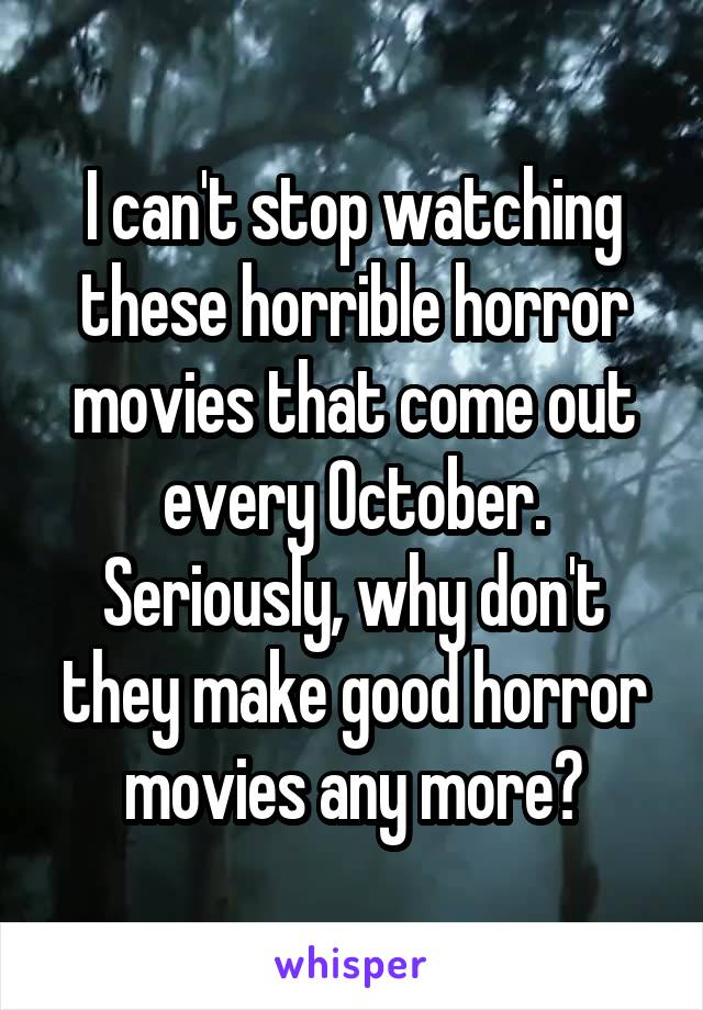 I can't stop watching these horrible horror movies that come out every October. Seriously, why don't they make good horror movies any more?