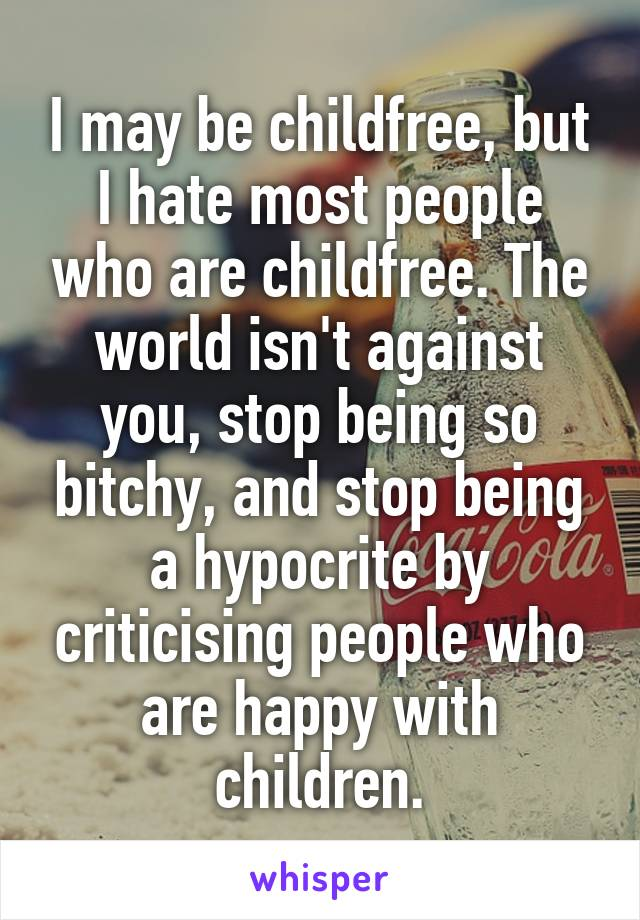 I may be childfree, but I hate most people who are childfree. The world isn't against you, stop being so bitchy, and stop being a hypocrite by criticising people who are happy with children.