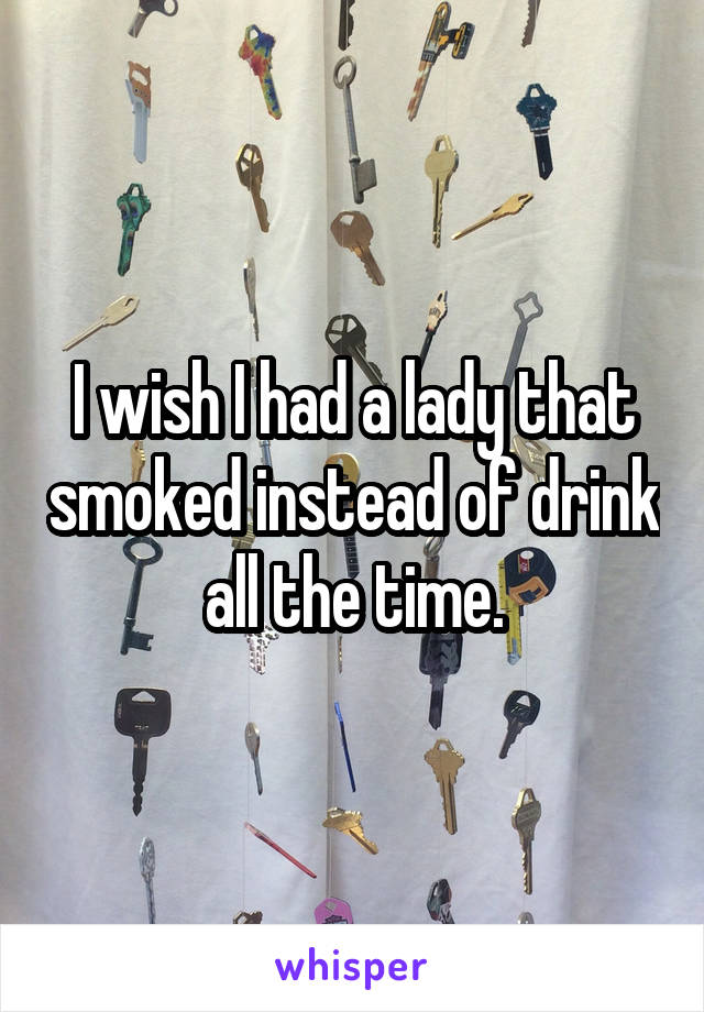 I wish I had a lady that smoked instead of drink all the time.