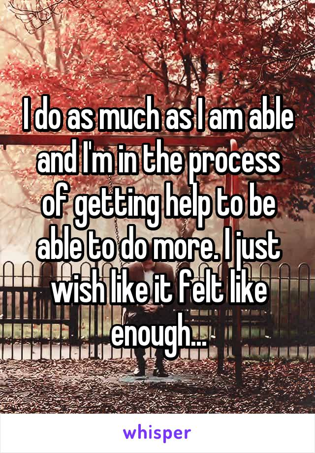 I do as much as I am able and I'm in the process of getting help to be able to do more. I just wish like it felt like enough...