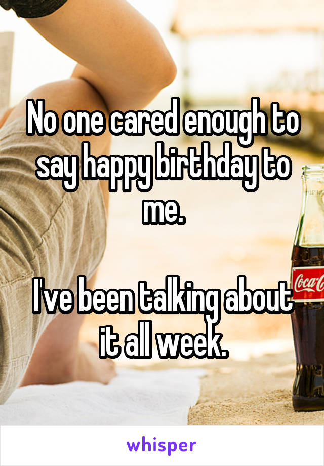 No one cared enough to say happy birthday to me.  I've been talking about it all week.