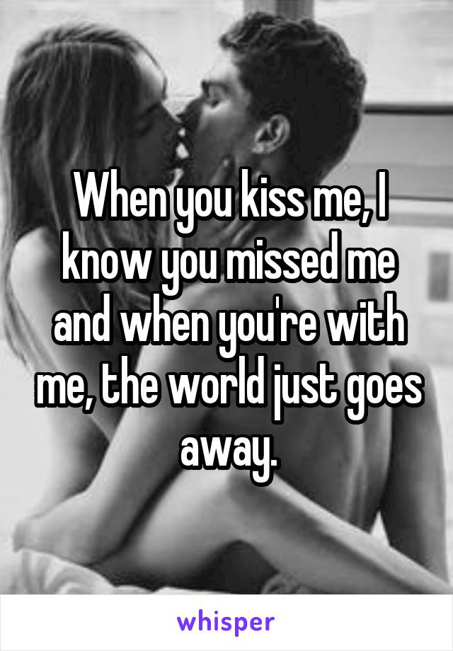 When you kiss me, I know you missed me and when you're with me, the world just goes away.