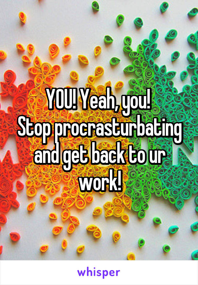 YOU! Yeah, you!  Stop procrasturbating and get back to ur work!