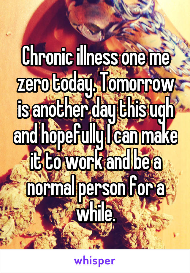 Chronic illness one me zero today. Tomorrow is another day this ugh and hopefully I can make it to work and be a normal person for a while.