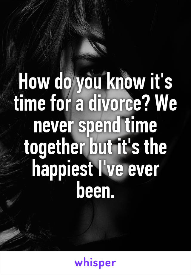 How do you know it's time for a divorce? We never spend time together but it's the happiest I've ever been.