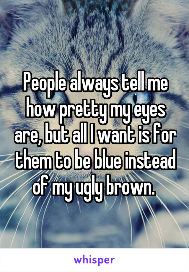 People always tell me how pretty my eyes are, but all I want is for them to be blue instead of my ugly brown.