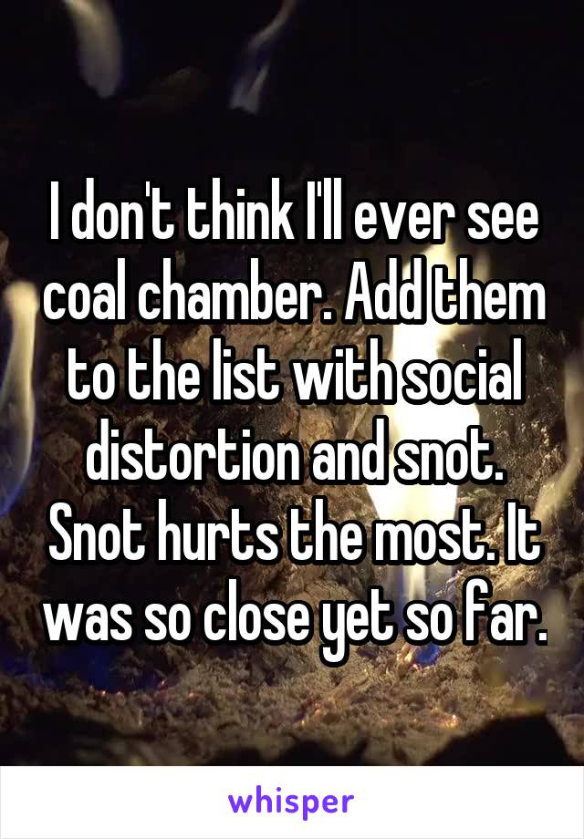 I don't think I'll ever see coal chamber. Add them to the list with social distortion and snot. Snot hurts the most. It was so close yet so far.