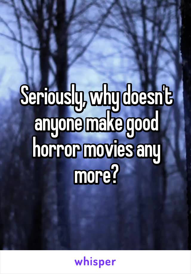 Seriously, why doesn't anyone make good horror movies any more?