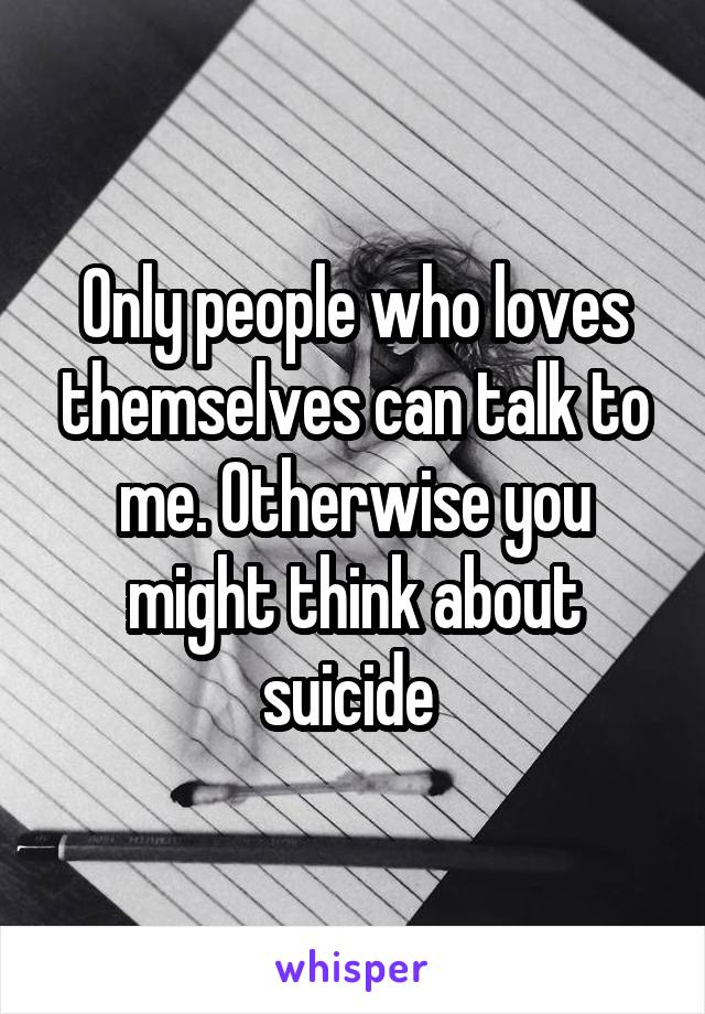Only people who loves themselves can talk to me. Otherwise you might think about suicide