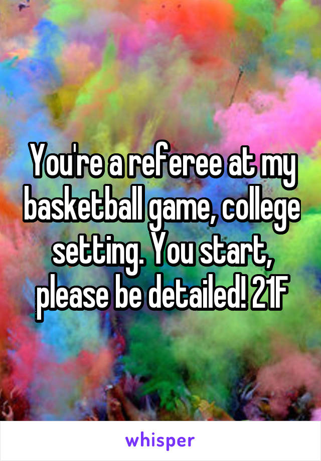 You're a referee at my basketball game, college setting. You start, please be detailed! 21F