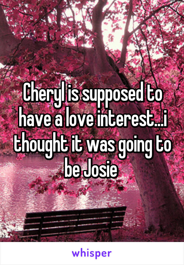 Cheryl is supposed to have a love interest...i thought it was going to be Josie