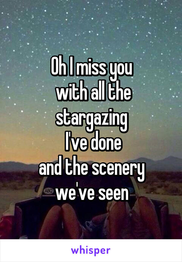 Oh I miss you  with all the stargazing  I've done  and the scenery  we've seen
