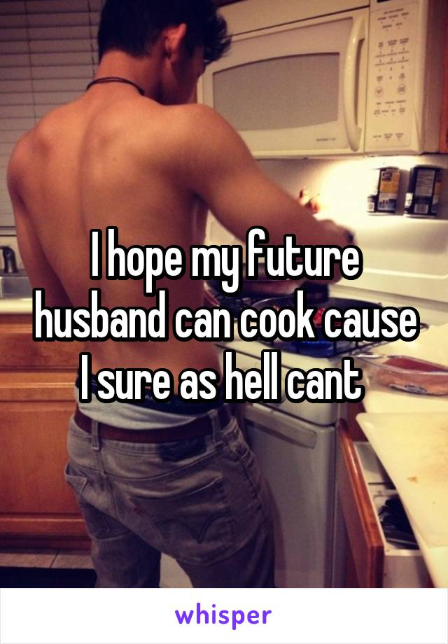 I hope my future husband can cook cause I sure as hell cant