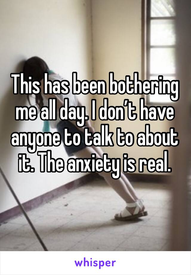 This has been bothering me all day. I don't have anyone to talk to about it. The anxiety is real.