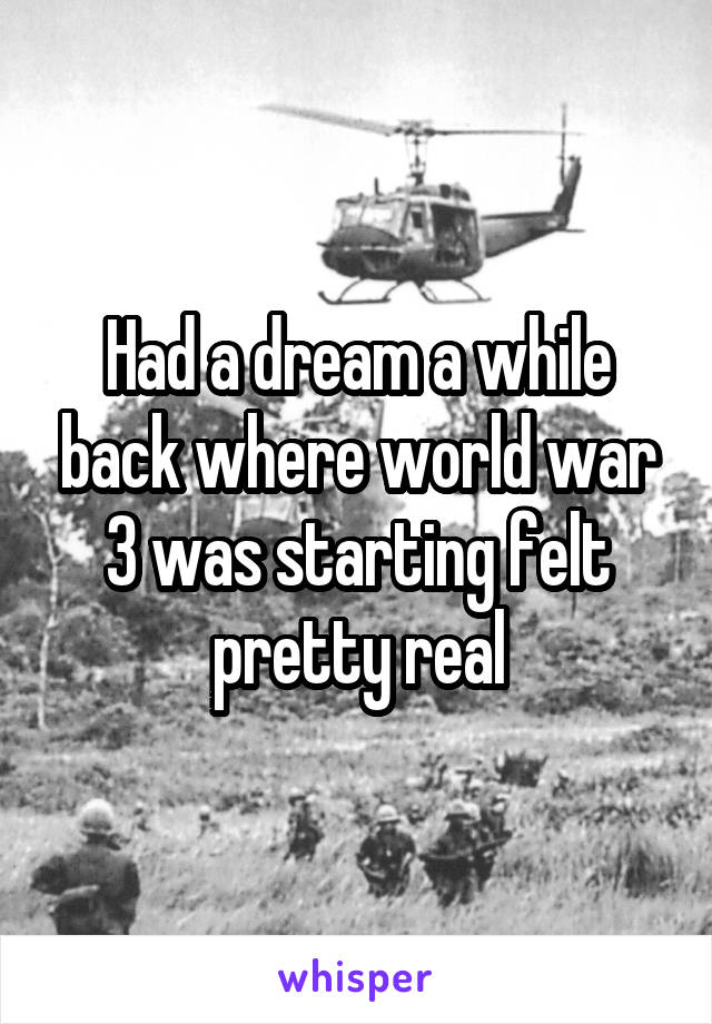 Had a dream a while back where world war 3 was starting felt pretty real