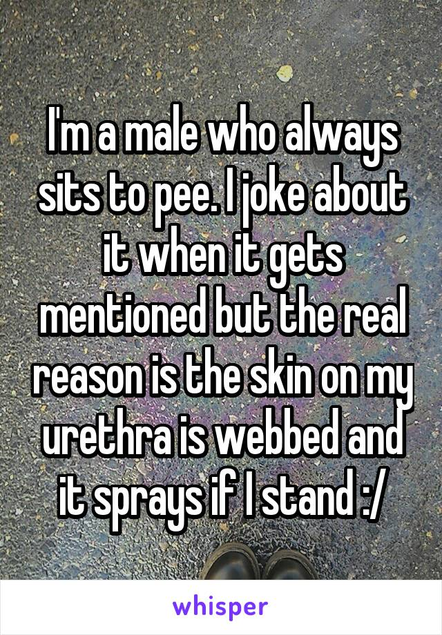 I'm a male who always sits to pee. I joke about it when it gets mentioned but the real reason is the skin on my urethra is webbed and it sprays if I stand :/