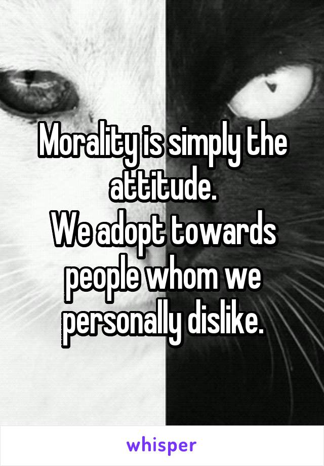 Morality is simply the attitude. We adopt towards people whom we personally dislike.
