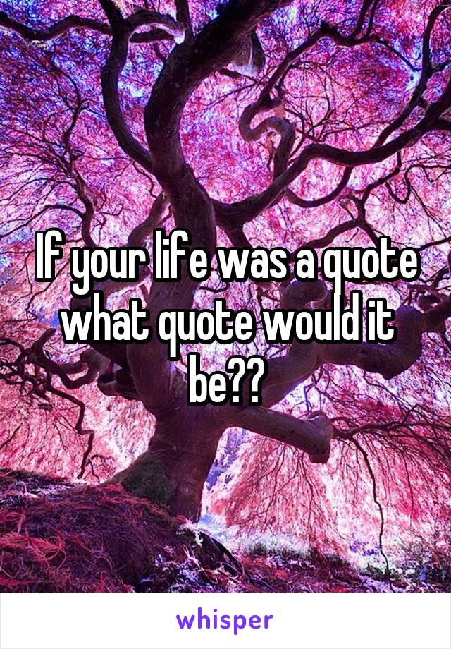 If your life was a quote what quote would it be??