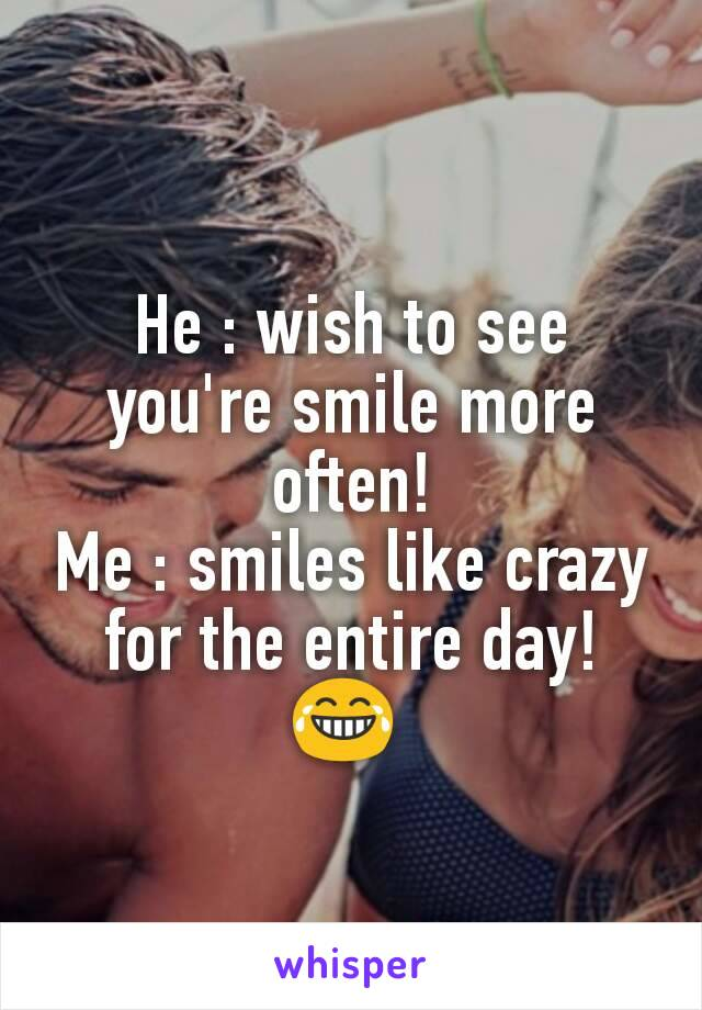 He : wish to see you're smile more often! Me : smiles like crazy for the entire day!  😂