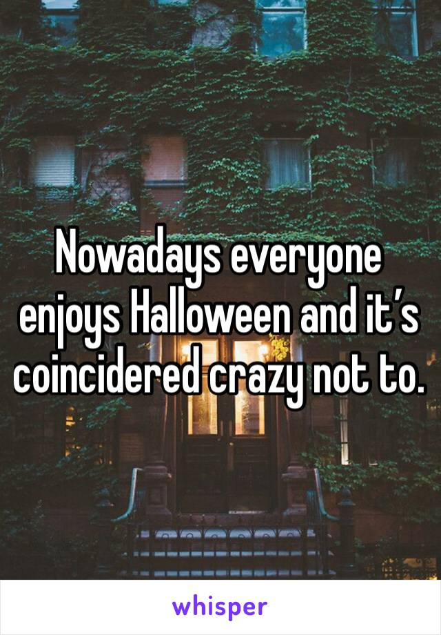 Nowadays everyone enjoys Halloween and it's coincidered crazy not to.
