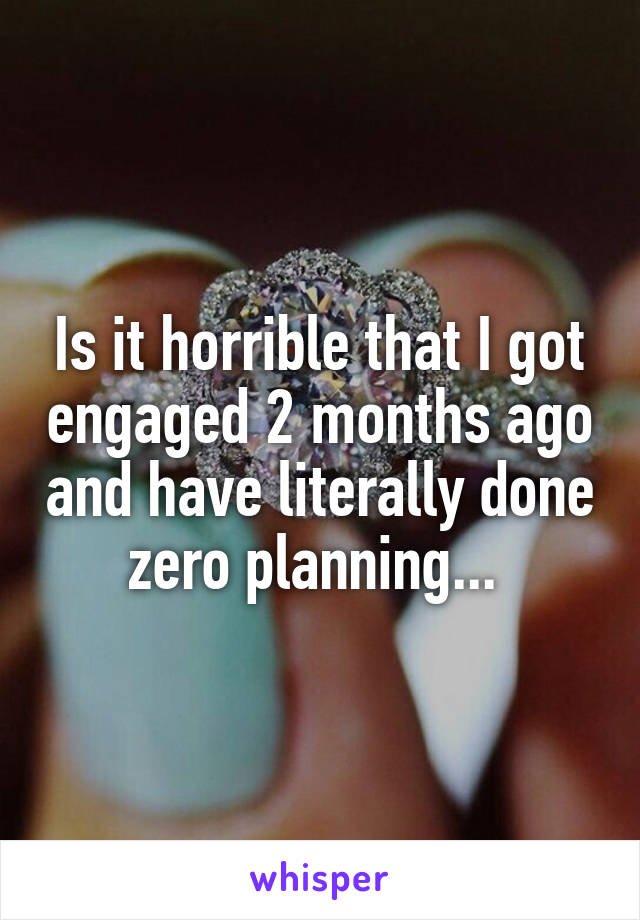 Is it horrible that I got engaged 2 months ago and have literally done zero planning...