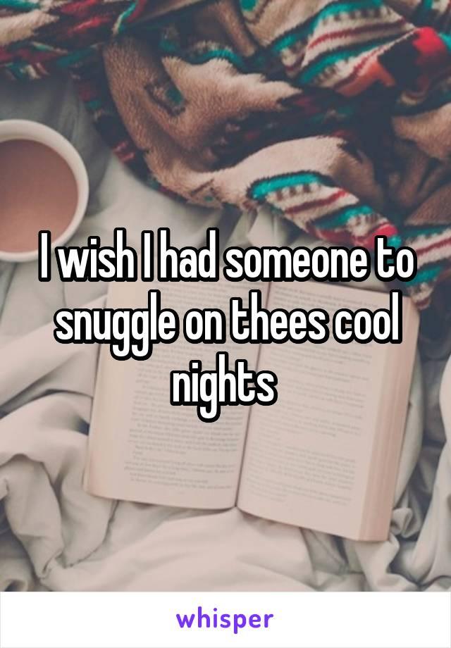 I wish I had someone to snuggle on thees cool nights