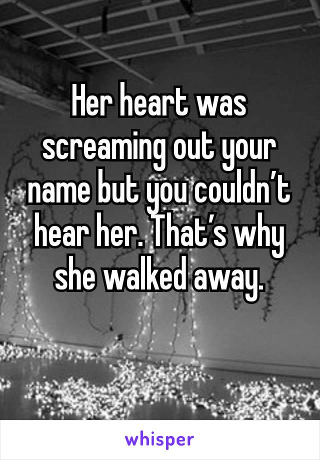 Her heart was screaming out your name but you couldn't hear her. That's why she walked away.
