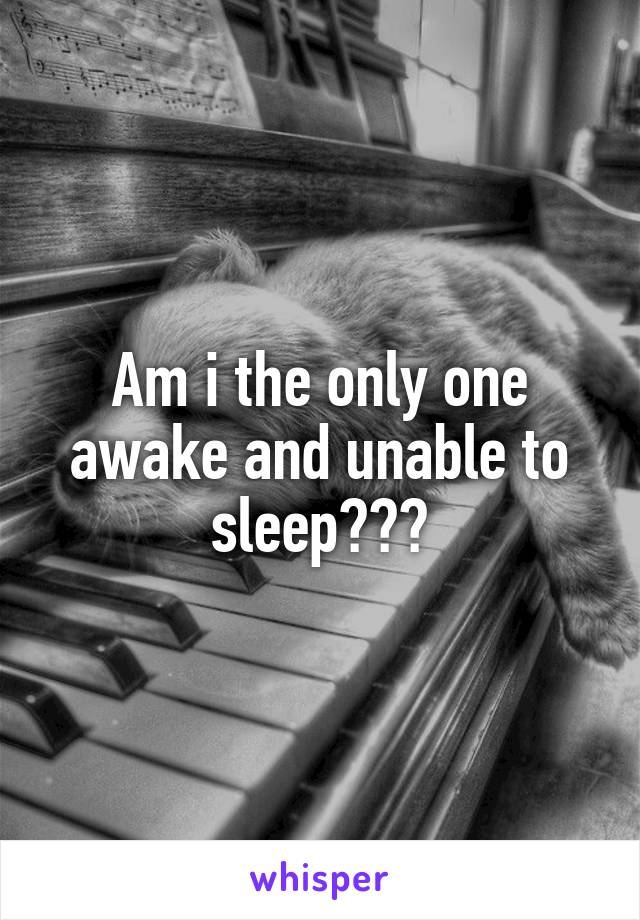 Am i the only one awake and unable to sleep???