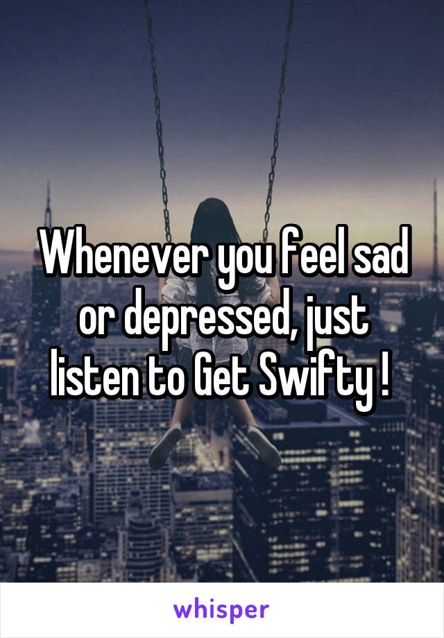 Whenever you feel sad or depressed, just listen to Get Swifty !