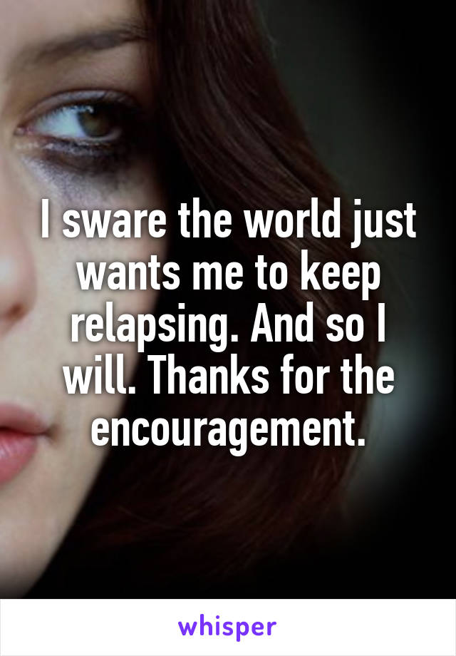 I sware the world just wants me to keep relapsing. And so I will. Thanks for the encouragement.