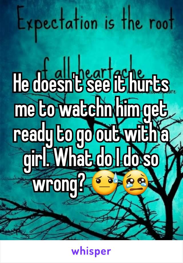 He doesn't see it hurts me to watchn him get ready to go out with a girl. What do I do so wrong? 😓😢
