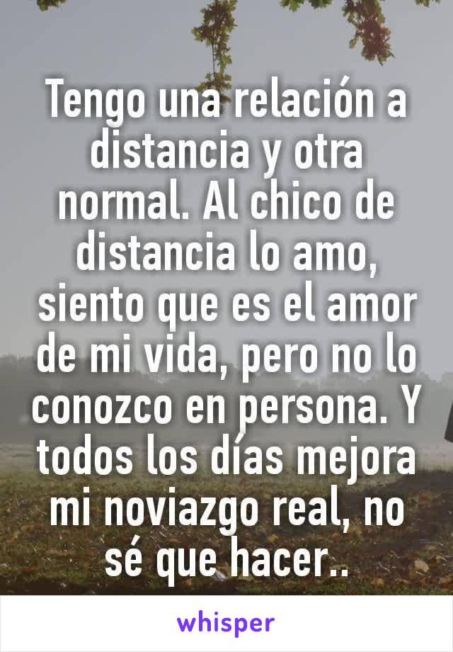 Tengo una relación a distancia y otra normal. Al chico de distancia lo amo, siento que es el amor de mi vida, pero no lo conozco en persona. Y todos los días mejora mi noviazgo real, no sé que hacer..