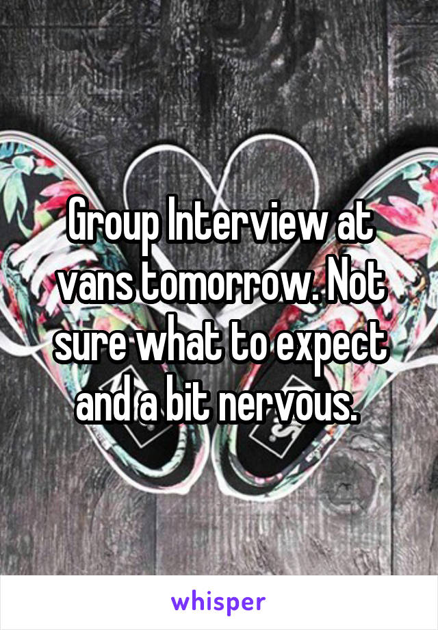 Group Interview at vans tomorrow. Not sure what to expect and a bit nervous.