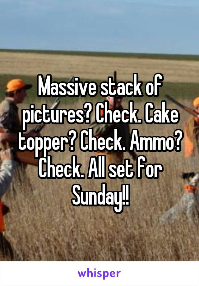 Massive stack of pictures? Check. Cake topper? Check. Ammo? Check. All set for Sunday!!