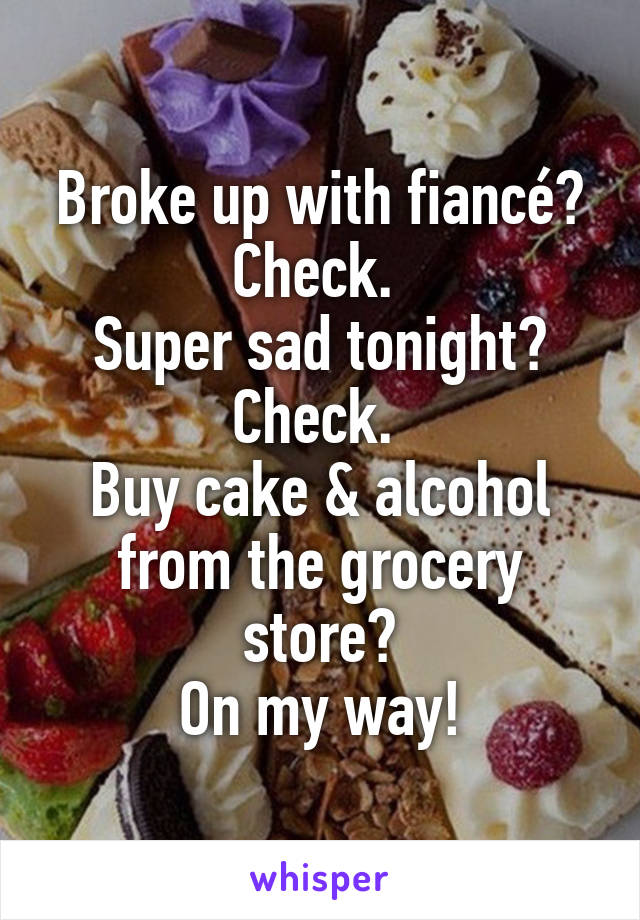 Broke up with fiancé? Check.  Super sad tonight? Check.  Buy cake & alcohol from the grocery store? On my way!