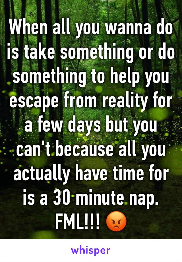 When all you wanna do is take something or do something to help you escape from reality for a few days but you can't because all you actually have time for is a 30 minute nap. FML!!! 😡