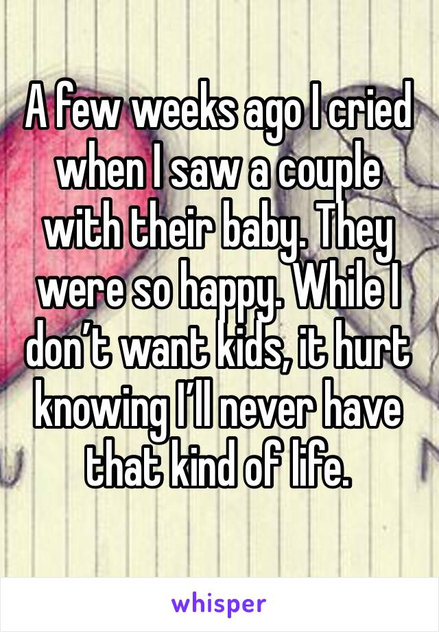 A few weeks ago I cried when I saw a couple with their baby. They were so happy. While I don't want kids, it hurt knowing I'll never have that kind of life.