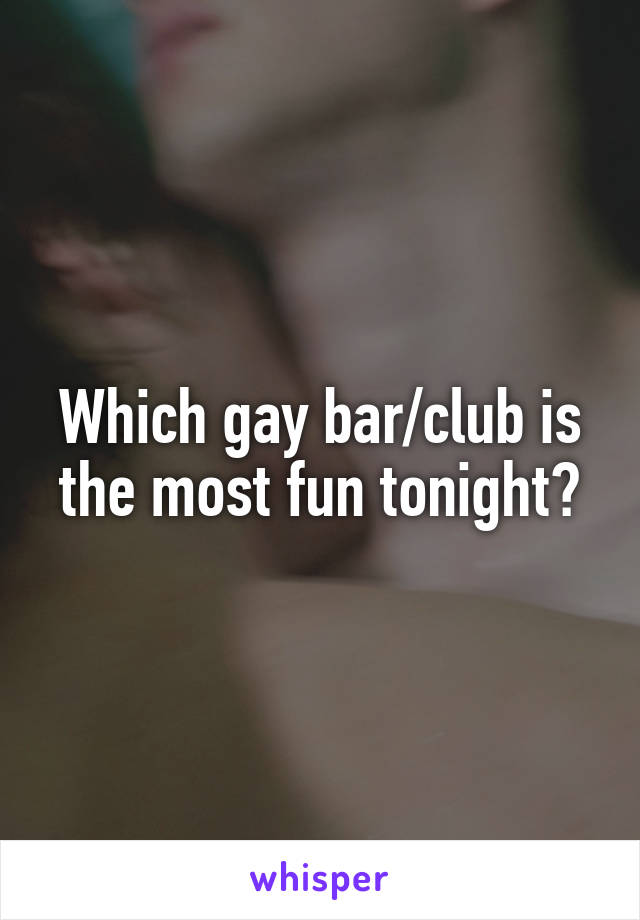Which gay bar/club is the most fun tonight?