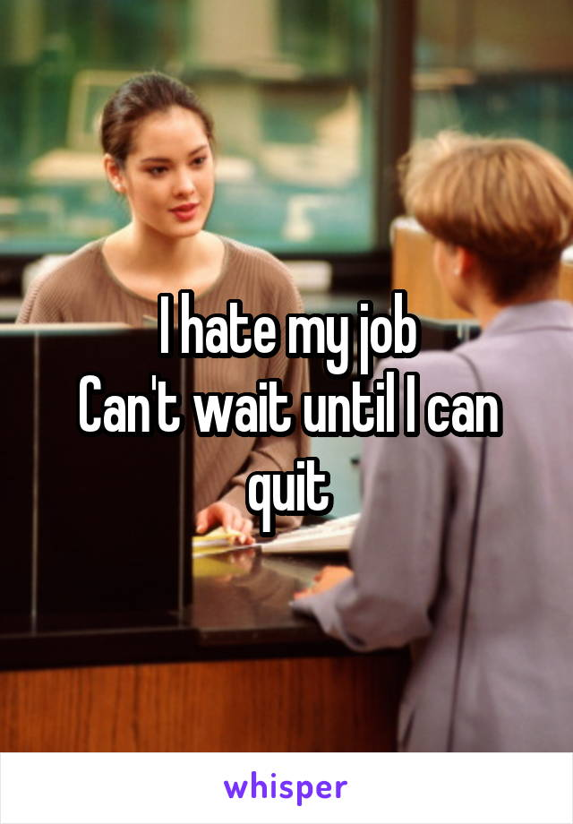 I hate my job Can't wait until I can quit