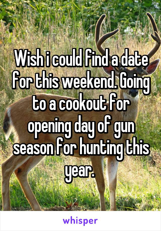 Wish i could find a date for this weekend. Going to a cookout for opening day of gun season for hunting this year.