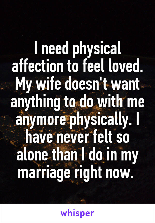 I need physical affection to feel loved. My wife doesn't want anything to do with me anymore physically. I have never felt so alone than I do in my marriage right now.