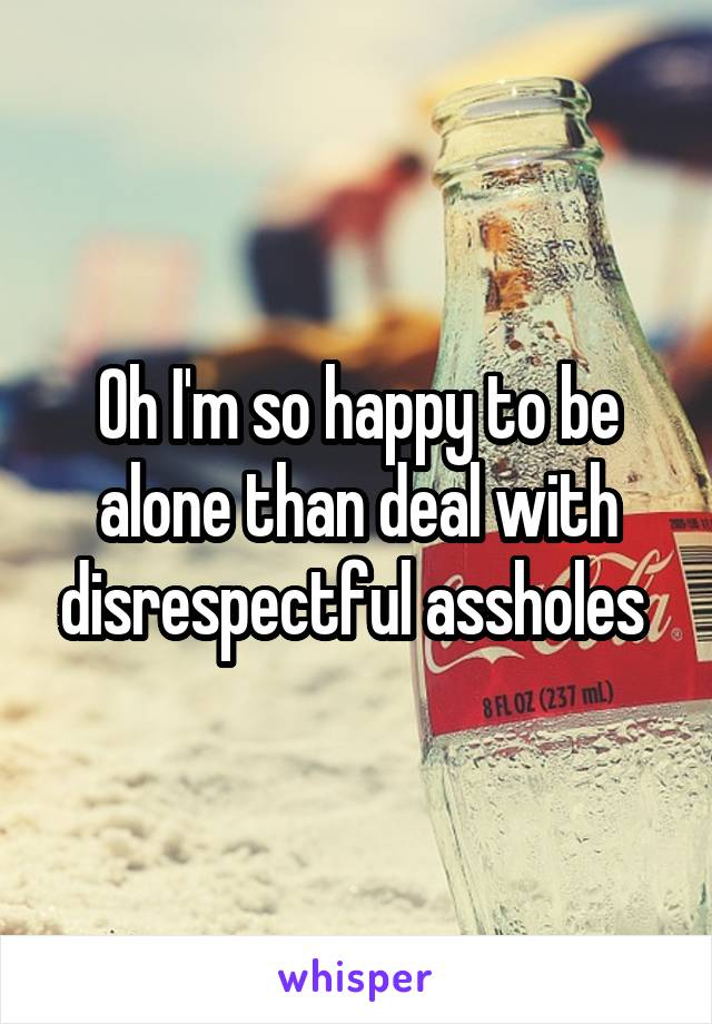 Oh I'm so happy to be alone than deal with disrespectful assholes