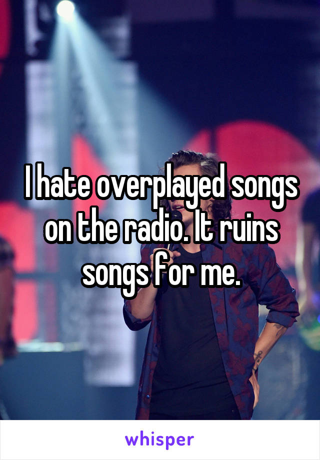 I hate overplayed songs on the radio. It ruins songs for me.