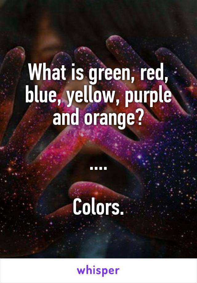 What is green, red, blue, yellow, purple and orange?  ....  Colors.