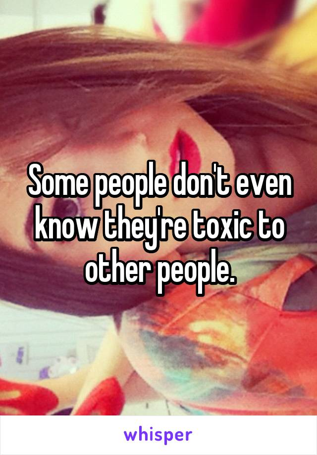 Some people don't even know they're toxic to other people.