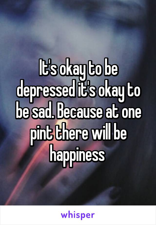 It's okay to be depressed it's okay to be sad. Because at one pint there will be happiness