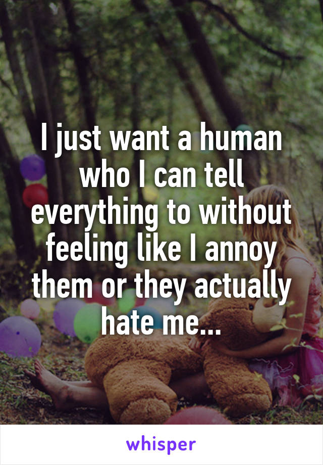 I just want a human who I can tell everything to without feeling like I annoy them or they actually hate me...