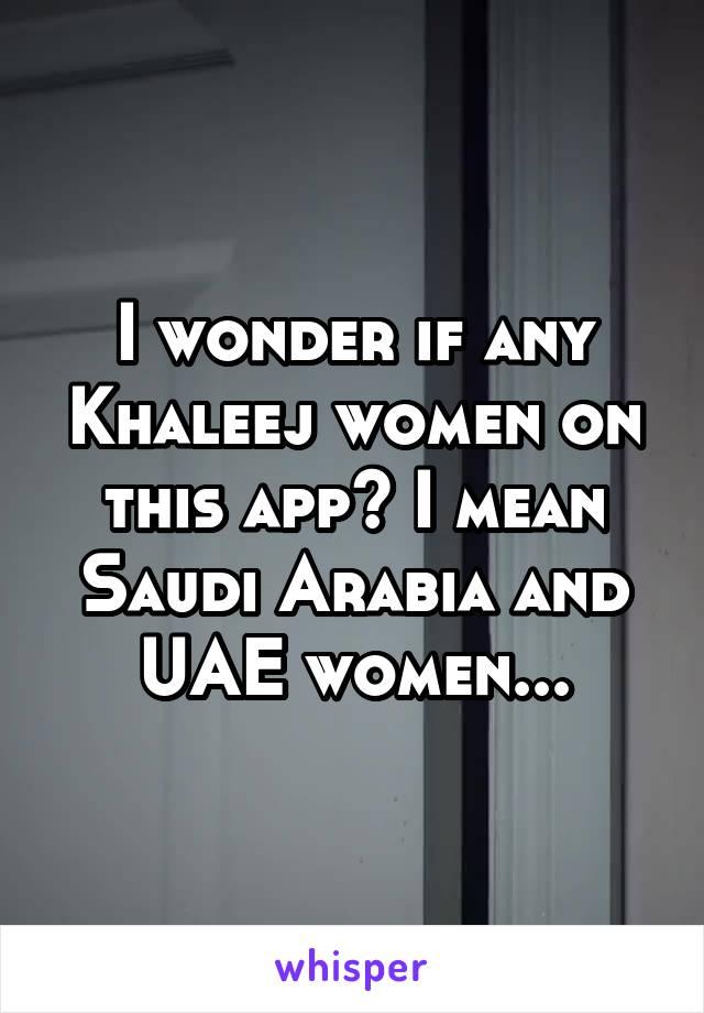 I wonder if any Khaleej women on this app? I mean Saudi Arabia and UAE women...